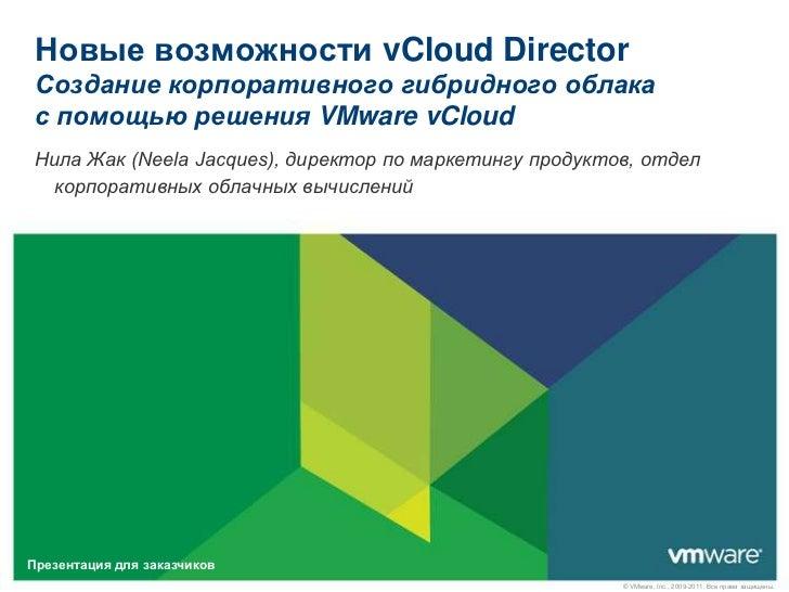 НовыевозможностиvCloud DirectorСозданиекорпоративногогибридногооблакас помощьюрешенияVMware vCloud<br />Нила Жак (Neela Ja...