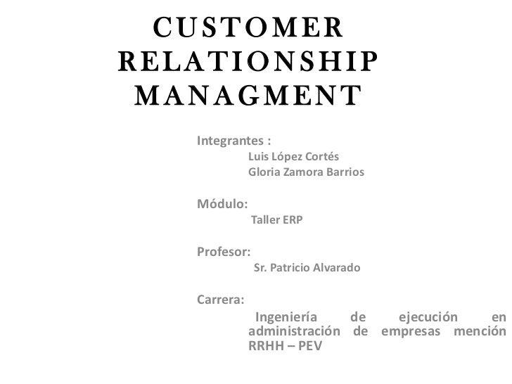 CUSTOMERRELATIONSHIP MANAGMENT   Integrantes :              Luis López Cortés              Gloria Zamora Barrios   Módulo:...