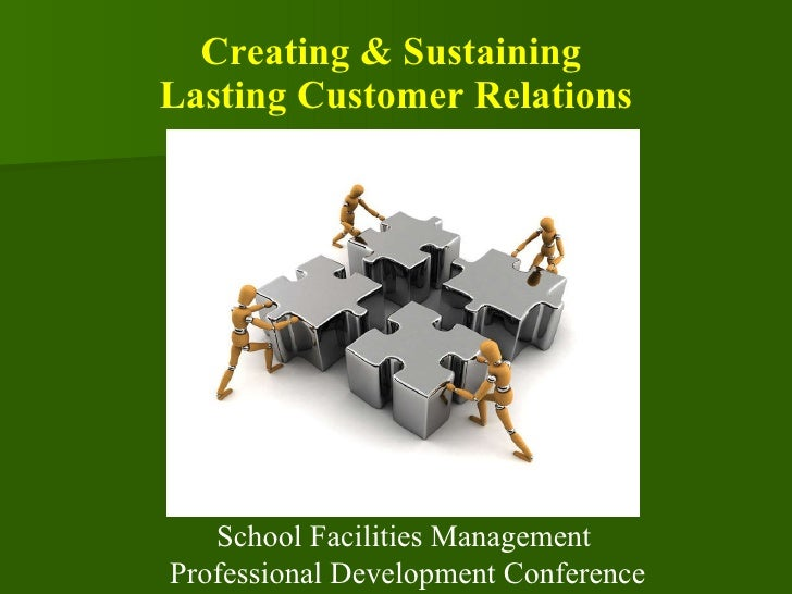 Creating & Sustaining  Lasting Customer Relations School Facilities Management  Professional Development Conference