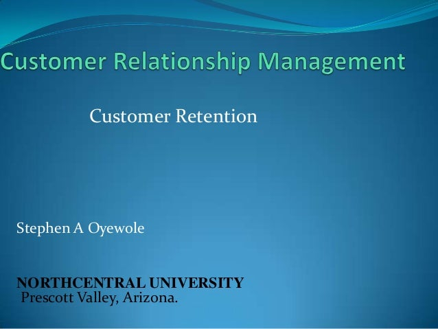 Customer Retention  Stephen A Oyewole  NORTHCENTRAL UNIVERSITY Prescott Valley, Arizona.