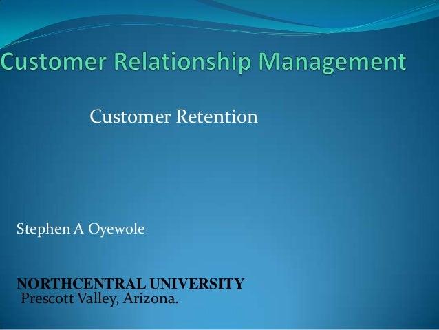 Customer Retention  Stephen A Oyewole  NORTHCENTRAL UNIVERSITY Prescott Valley, Arizona.