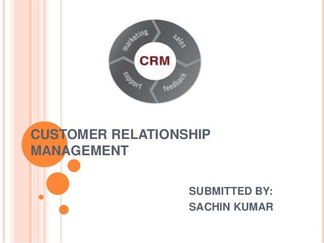 CUSTOMER RELATIONSHIP MANAGEMENT SUBMITTED BY: SACHIN KUMAR