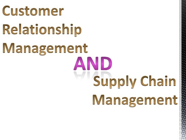 the customer relationship in supply chain management essay Issues in supply chain management douglas m lambert interviews included customer relationship management, customer service management, demand management, or.