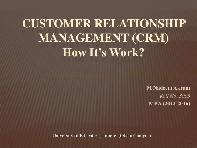 CUSTOMER RELATIONSHIP MANAGEMENT (CRM) How It's Work? M Nadeem Akram Roll No. 3003 MBA (2012-2016)  University of Educatio...