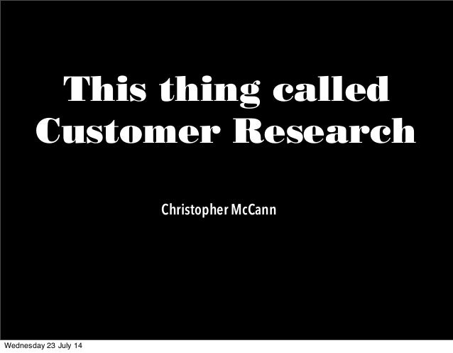 This thing called Customer Research Christopher McCann Wednesday 23 July 14