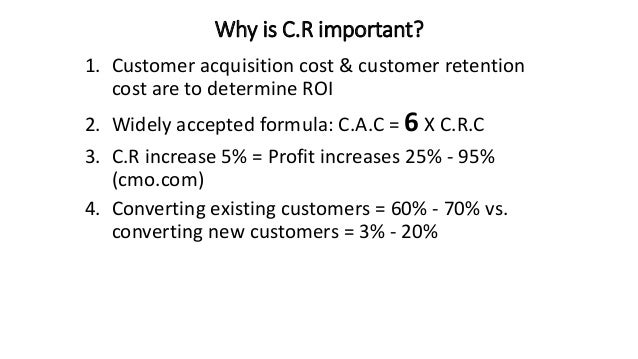 Why is C.R important? 1. Customer acquisition cost & customer retention cost are to determine ROI 2. Widely accepted formu...