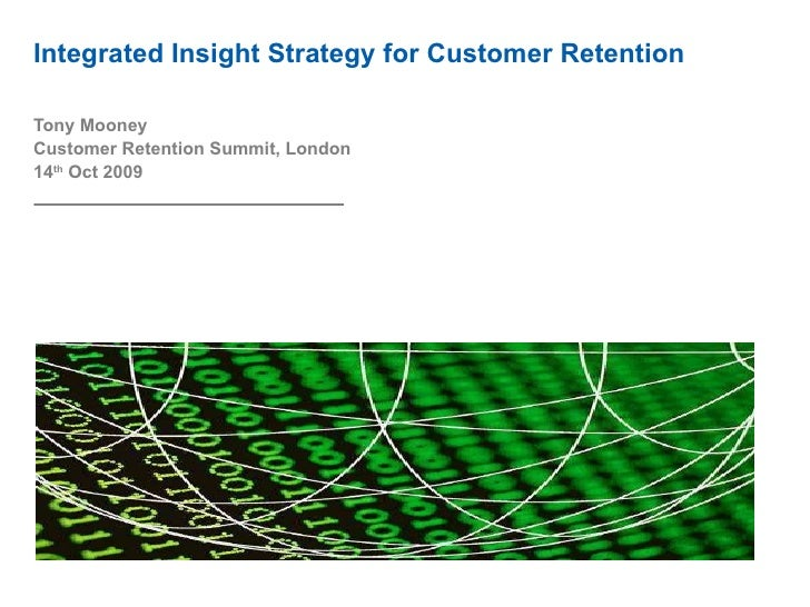 Integrated Insight Strategy for Customer Retention Tony Mooney Customer Retention Summit, London 14 th  Oct 2009