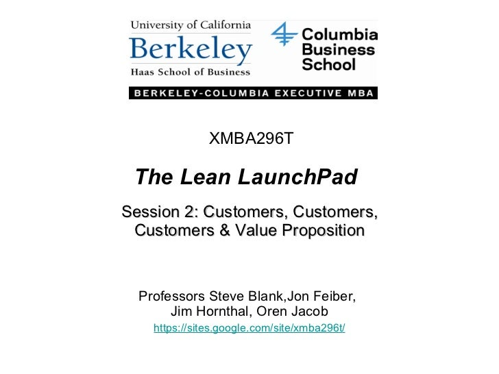 The Lean LaunchPad Session 2: Customers, Customers, Customers & Value Proposition Professors Steve Blank,Jon Feiber,  Jim ...