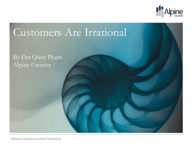 Customers Are Irrational By Dat Quoc Pham Alpine Creative©Alpine Company Limited. Proprietary.