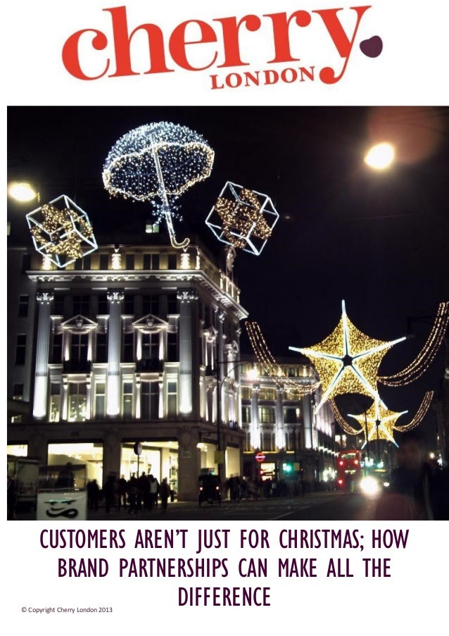 CUSTOMERS AREN'T JUST FOR CHRISTMAS; HOW BRAND PARTNERSHIPS CAN MAKE ALL THE DIFFERENCE  © Copyright Cherry London 2013