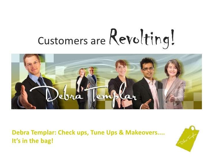 Customers are Revolting!<br />Debra Templar: Check ups, Tune Ups & Makeovers....It's in the bag! <br />