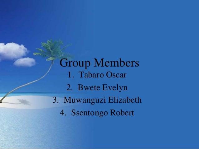 Group Members 1. Tabaro Oscar 2. Bwete Evelyn 3. Muwanguzi Elizabeth 4. Ssentongo Robert