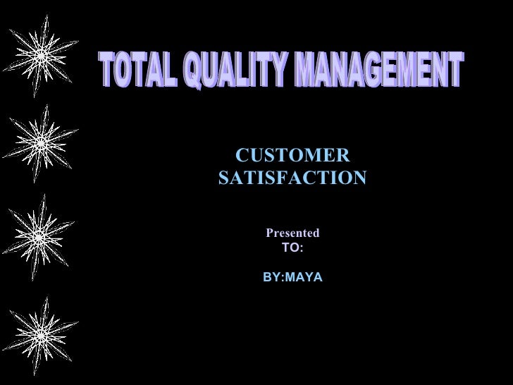 CUSTOMER SATISFACTION Presented TO: BY:MAYA TOTAL QUALITY MANAGEMENT