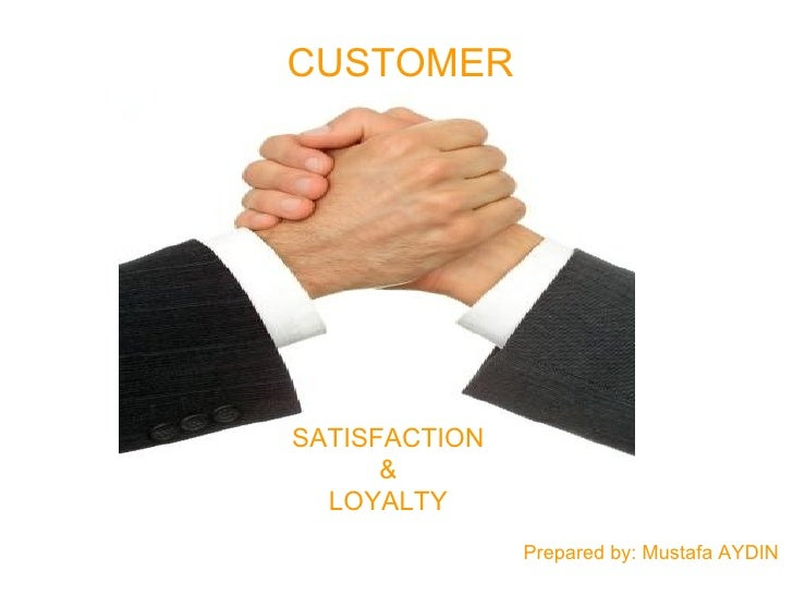 CUSTOMER SATISFACTION & LOYALTY Prepared by: Mustafa AYDIN