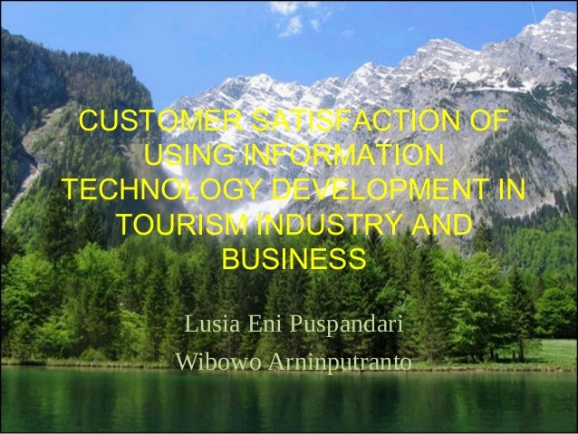 CUSTOMER SATISFACTION OF USING INFORMATION TECHNOLOGY DEVELOPMENT IN TOURISM INDUSTRY AND BUSINESS  Lusia Eni Puspandari ...