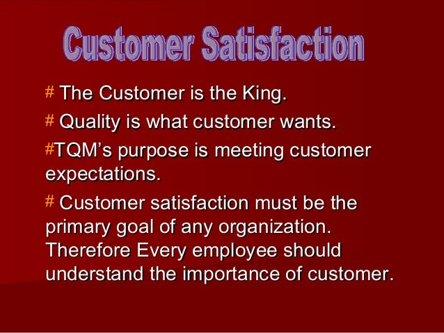 # The Customer is the King.# Quality is what customer wants.#TQM's purpose is meeting customerexpectations.# Customer sati...