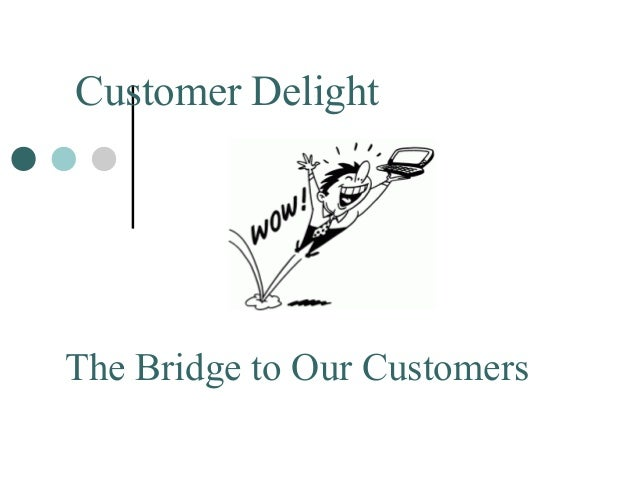 The Bridge to Our Customers Customer Delight