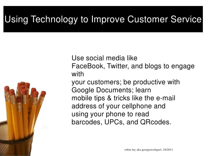 Using Technology to Improve Customer Service<br />Use social media like FaceBook, Twitter, and blogs to engage withyour cu...