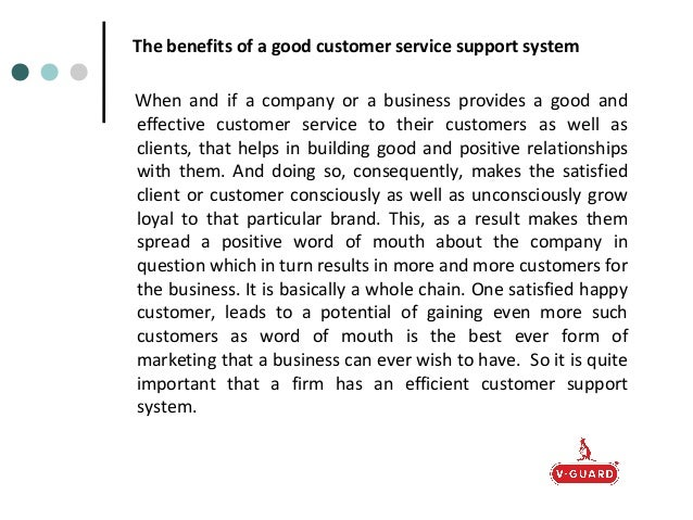 benefits of good customer service The main benefit to the employee is keeping there job and paycheck nothing worse than bad customer service, maybe a bad product or service is worse poor or clueless customer service can compound an already bad situation.