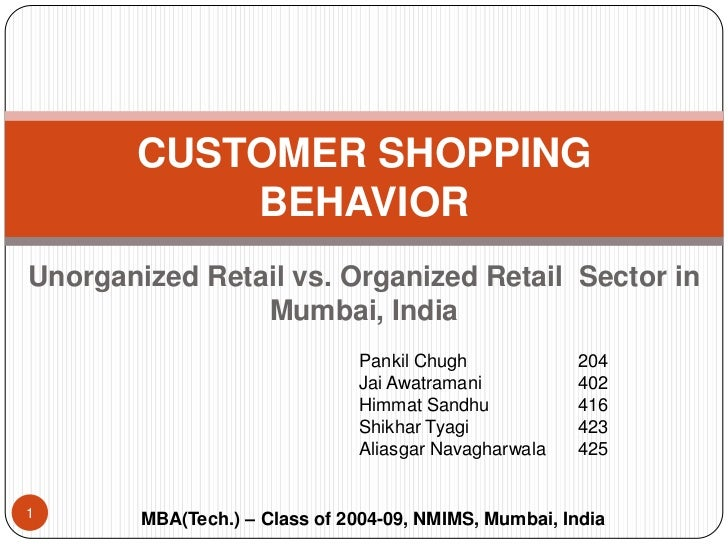 Unorganized Retail vs. Organized Retail  Sector in Mumbai, India<br />CUSTOMER SHOPPING BEHAVIOR <br />Pankil Chugh		204<b...