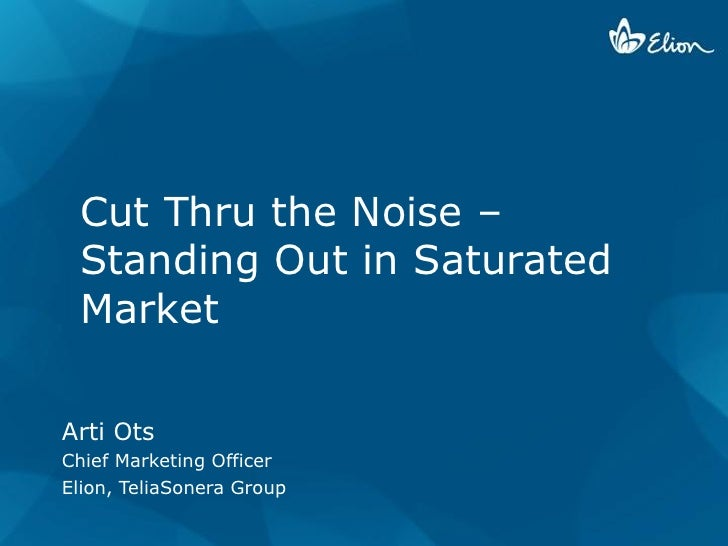 Cut Thru the Noise –  Standing Out in Saturated  Market  Arti Ots Chief Marketing Officer Elion, TeliaSonera Group