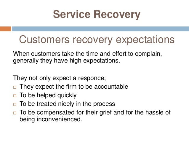 Service Recovery Customers recovery expectations When customers take the time and effort to complain, generally they have ...