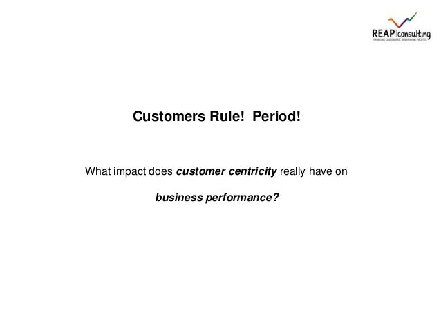 Customers Rule! Period!What impact does customer centricity really have onbusiness performance?