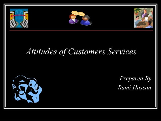 Attitudes of Customers Services                         Prepared By                         Rami Hassan