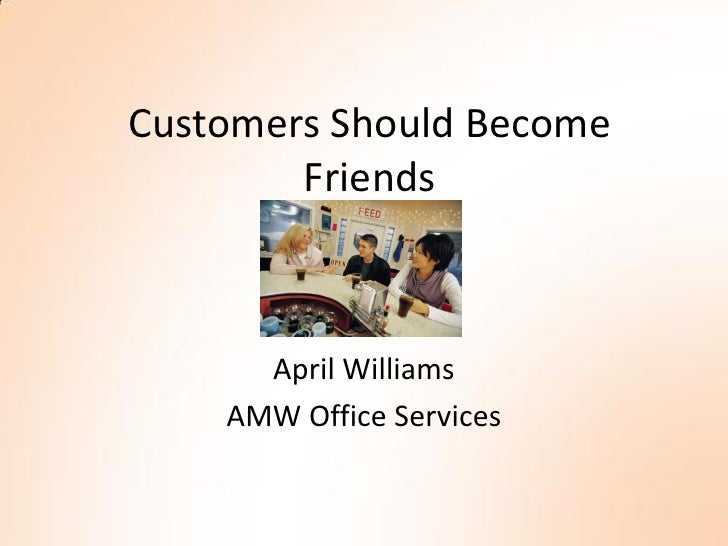 Customers Should Become         Friends          April Williams     AMW Office Services