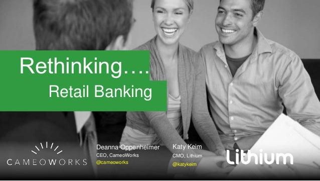 Rethinking…. Retail Banking Deanna Oppenheimer CEO, CameoWorks @cameoworks Katy Keim CMO, Lithium @katykeim