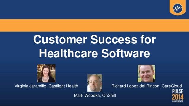 Customer Success for Healthcare Software Virginia Jaramillo, Castlight Health Richard Lopez del Rincon, CareCloud Mark Woo...