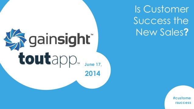2014 Gainsight, Inc. All rights reserved. Is Customer Success the New Sales? #custome rsuccess June 17, 2014