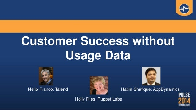 Customer Success without Usage Data Nello Franco, Talend Hatim Shafique, AppDynamics Holly Files, Puppet Labs