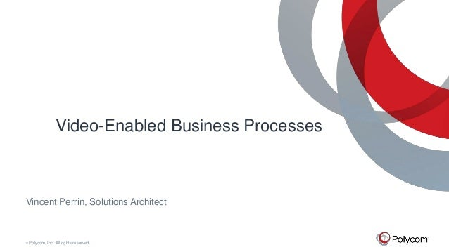 © Polycom, Inc. All rights reserved. Video-Enabled Business Processes Vincent Perrin, Solutions Architect