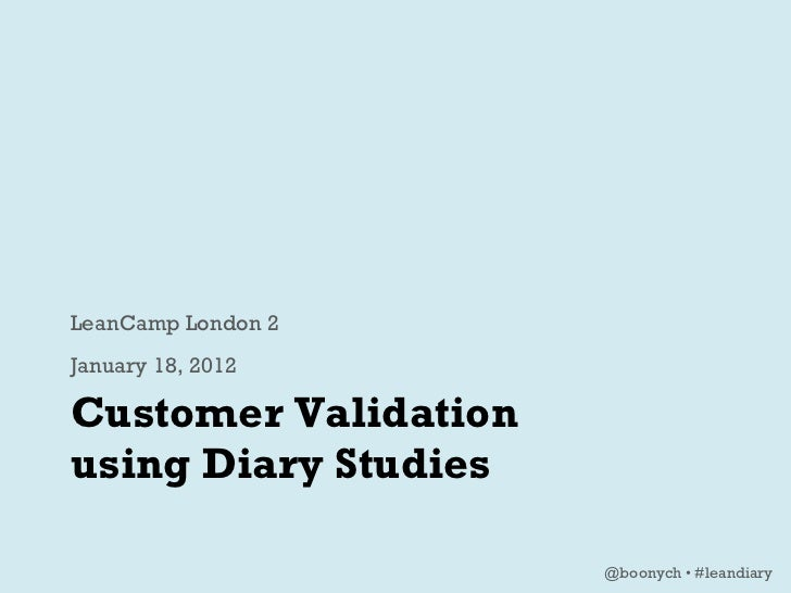 Customer Validation  using Diary Studies <ul><li>LeanCamp London 2 </li></ul><ul><li>January 18, 2012 </li></ul>@boonych •...