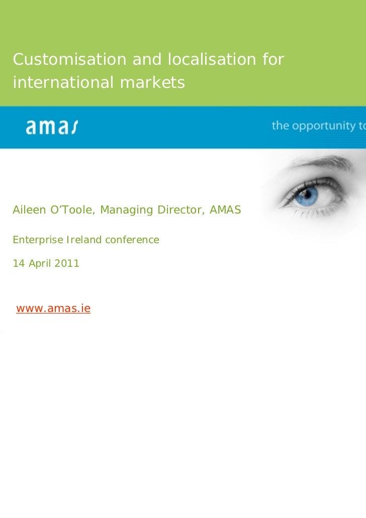 Customisation and localisation forinternational marketsAileen O'Toole, Managing Director, AMASEnterprise Ireland conferenc...