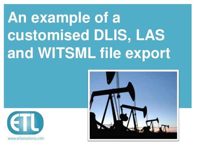 www.etlsolutions.comAn example of acustomised DLIS, LASand WITSML file export