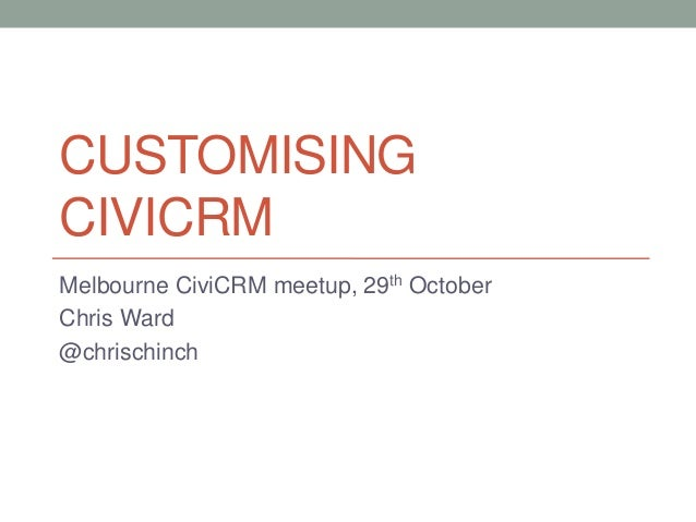 CUSTOMISINGCIVICRMMelbourne CiviCRM meetup, 29th OctoberChris Ward@chrischinch