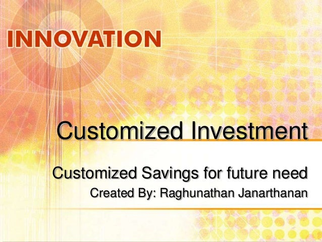Customized Investment Customized Savings for future need Created By: Raghunathan Janarthanan