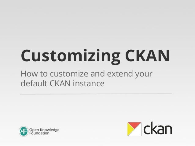 Customizing CKAN How to customize and extend your default CKAN instance