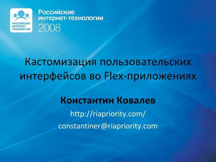 Кастомизация пользовательских интерфейсов во Flex-приложениях  Константин Ковалев http://riapriority.com/ [email_address]