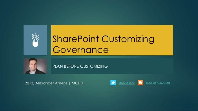 SharePoint Customizing             Governance             PLAN BEFORE CUSTOMIZING2013, Alexander Ahrens | MCPD          ex...