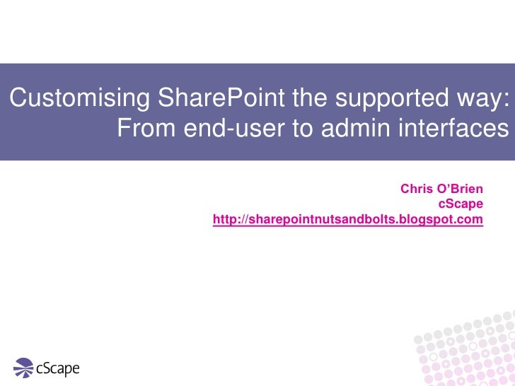 Customising SharePoint the supported way:         From end-user to admin interfaces                                       ...