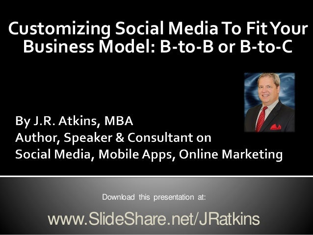 Customizing Social MediaTo FitYour Business Model: B-to-B or B-to-C Download this presentation at: www.SlideShare.net/JRat...