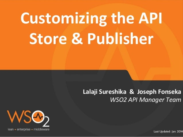 Last Updated: Jan. 2014 Lalaji Sureshika & Joseph Fonseka Customizing the API Store & Publisher WSO2 API Manager Team