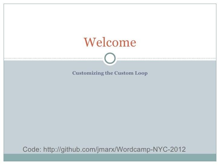 Welcome              Customizing the Custom LoopCode: http://github.com/jmarx/Wordcamp-NYC-2012