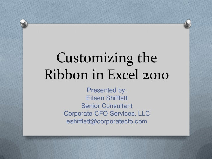 Customizing theRibbon in Excel 2010            Presented by:            Eileen Shifflett          Senior Consultant   Corp...