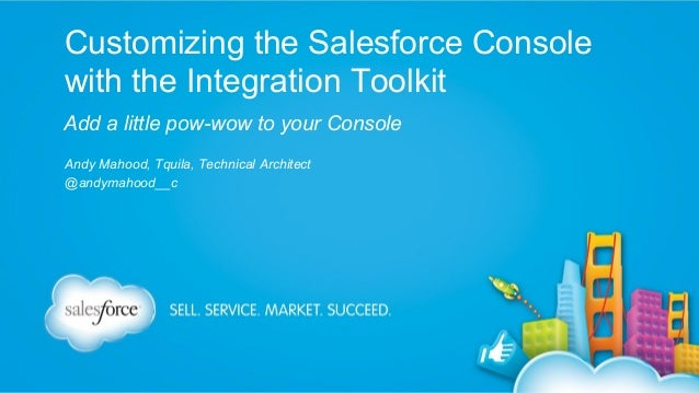 Customizing the Salesforce Console with the Integration Toolkit Add a little pow-wow to your Console Andy Mahood, Tquila, ...