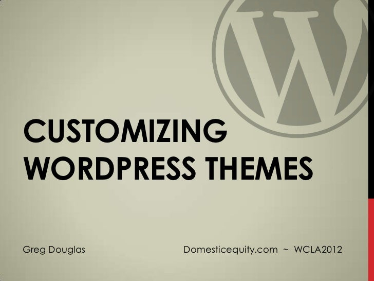 CUSTOMIZINGWORDPRESS THEMESGreg Douglas   Domesticequity.com ~ WCLA2012