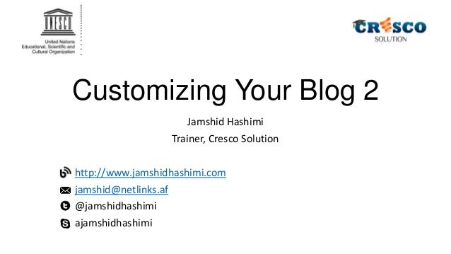 Customizing Your Blog 2 Jamshid Hashimi Trainer, Cresco Solution http://www.jamshidhashimi.com jamshid@netlinks.af @jamshi...